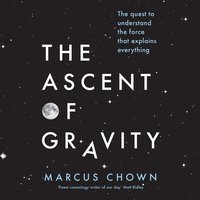The Ascent of Gravity: The Quest to Understand the Force that Explains Everything - Marcus Chown