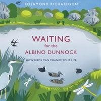 Waiting for the Albino Dunnock: How birds can change your life - Rosamond Richardson
