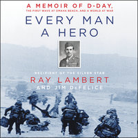 Every Man a Hero: A Memoir of D-Day, the First Wave at Omaha Beach, and a World at War - Jim Defelice, Ray Lambert
