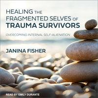 Healing the Fragmented Selves of Trauma Survivors: Overcoming Internal Self-Alienation - Janina Fisher