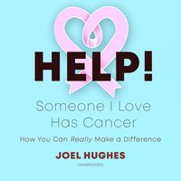 HELP! Someone I Love Has Cancer: How You Can Really Make a Difference - Joel Hughes