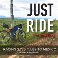 Just Ride: Racing 2,725 Miles to Mexico - Ty Hopkins