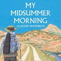My Midsummer Morning: Rediscovering a Life of Adventure - Alastair Humphreys