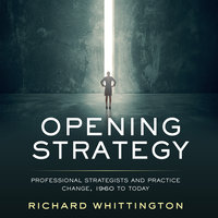 Opening Strategy: Professional Strategists and Practice Change, 1960 to Today - Richard Whittington