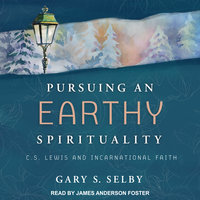 Pursuing an Earthy Spirituality: C.S. Lewis and Incarnational Faith - Gary S. Selby