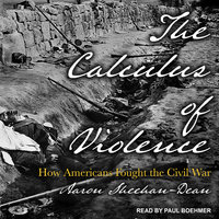 The Calculus of Violence: How Americans Fought the Civil War - Aaron Sheehan-Dean