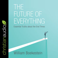 The Future of Everything: Essential Truths about the End Times - William Boekestein