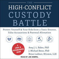 The High-Conflict Custody Battle: Protect Yourself and Your Kids from a Toxic Divorce, False Accusations, and Parental Alienation - Amy J.L. Baker,J. Michael Bone,Brian Ludmer