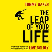 The Leap of Your Life: How to Redefine Risk, Quit Waiting For 'Someday,' and Live Boldly - Tommy Baker