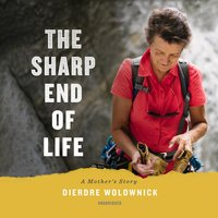 The Sharp End of Life: A Mother's Story - Dierdre Wolownick