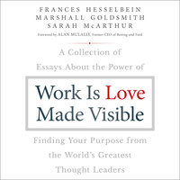 Work is Love Made Visible: A Collection of Essays About the Power of Finding Your Purpose From the World's Greatest Thought Leaders - Marshall Goldsmith,Frances Hesselbein,Sarah McArthur