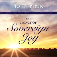 The Legacy of Sovereign Joy: God's Triumphant Grace in the Lives of Augustine, Luther, and Calvin - John Piper