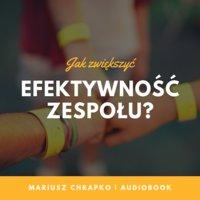 Jak zwiększyć efektywność zespołu? Część 3 – Jak zwiększyć zaangażowanie w zespole? - Mariusz Chrapko