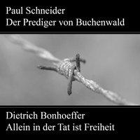 Paul Schneider: Der Prediger von Buchenwald / Dietrich Bonhoeffer: Allein in der Tat ist Freiheit - Johannes Kuhn, Karl Würzburger