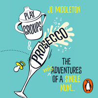 Playgroups and Prosecco: The (mis)adventures of a single mum - Jo Middleton