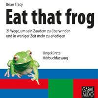 Eat that frog: 21 Wege, um sein Zaudern zu überwinden und in weniger Zeit mehr zu erledigen - Brian Tracy