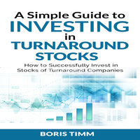 A Simple Guide to Investing in Turnaround Stocks: How to Successfully Invest in Stocks of Turnaround Companies - Boris Timm