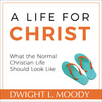 A Life for Christ: What the Normal Christian Life Should Look Like - Dwight L. Moody