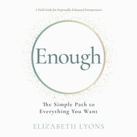 Enough: The Simple Path to Everything You Want – A Field Guide for Perpetually Exhausted Entrepreneurs - Elizabeth Lyons