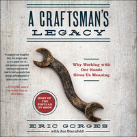 A Craftsman's Legacy: Why Working with Our Hands Gives Us Meaning - Eric Gorges