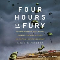 Four Hours of Fury: The Untold Story of World War II's Largest Airborne Invasion and the Final Push into Nazi Germany - James M. Fenelon