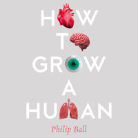 How to Grow a Human: Adventures in Who We Are and How We Are Made - Philip Ball
