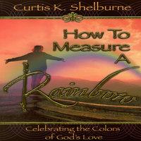How to Measure a Rainbow - Curtis K Shelburne