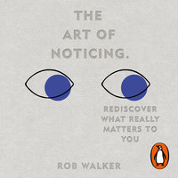 The Art of Noticing: Rediscover What Really Matters to You - Rob Walker