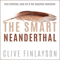 The Smart Neanderthal: Bird Catching, Cave Art & The Cognitive Revolution - Clive Finlayson