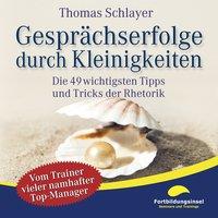 Gesprächserfolge durch Kleinigkeiten: Die 49 wichtigsten Tipps und Tricks der Rhetorik - Thomas Schlayer