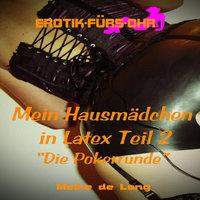 Erotik für's Ohr: Mein Hausmädchen in Latex, Teil 2: Die Pokerrunde - Meike de Long