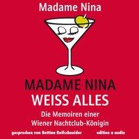 Madame Nina weiß alles: Die Memoiren einer Wiener Nachtclub-Königin - Madame Nina