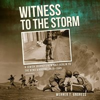 Witness to the Storm: A Jewish Journey from Nazi Berlin to the 82nd Airborne, 1920–1945 - Werner T. Angress