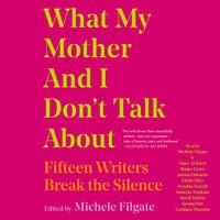 What My Mother and I Don't Talk About: Fifteen Writers Break the Silence - Michele Filgate