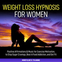 Weight Loss Hypnosis for Women: Positive Affirmations & Music for Exercise Motivation, to Stop Sugar Cravings, Beat A Food Addiction, and Get Fit (Law of Attraction & Weight Loss Affirmations Guided Meditation) - Mindfulness Training