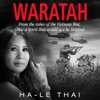 Waratah: From the Ashes of the Vietnam War Grew a Spirit that would not be Stopped - Ha-Le Thai