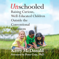 Unschooled: Raising Curious, Well-Educated Children Outside the Conventional Classroom - Kerry Mcdonald