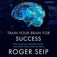 Train Your Brain For Success: Read Smarter, Remember More, and Break Your Own Records - Roger Seip