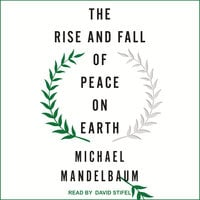 The Rise and Fall of Peace on Earth - Michael Mandelbaum