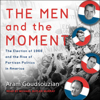 The Men and the Moment: The Election of 1968 and the Rise of Partisan Politics in America - Aram Goudsouzian