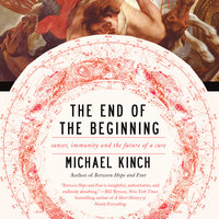 The End of the Beginning: Cancer, Immunity and the Future of a Cure - Michael Kinch