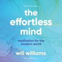 The Effortless Mind: Meditation for the Modern World - Will Williams