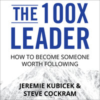 The 100X Leader: How to Become Someone Worth Following - Jeremie Kubicek, Steve Cockram