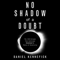 No Shadow of a Doubt: The 1919 Eclipse That Confirmed Einstein's Theory of Relativity - Daniel Kennefick
