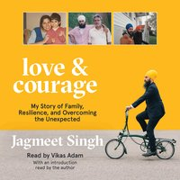 Love & Courage: My Story of Family, Resilience, and Overcoming the Unexpected - Jagmeet Singh