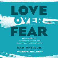 Love Over Fear: Facing Monsters, Befriending Enemies, and Healing Our Polarized World - Dan White