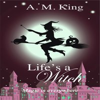 Life's A Witch - A. M. King