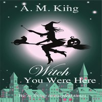 Witch You Were Here - A. M. King