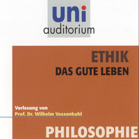 Uni Auditorium - Philosophie: Ethik. Das gute Leben - Wilhelm Vossenkuhl
