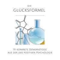 Die Glücksformel: 111 konkrete Denkanstöße aus der positiven Psychologie